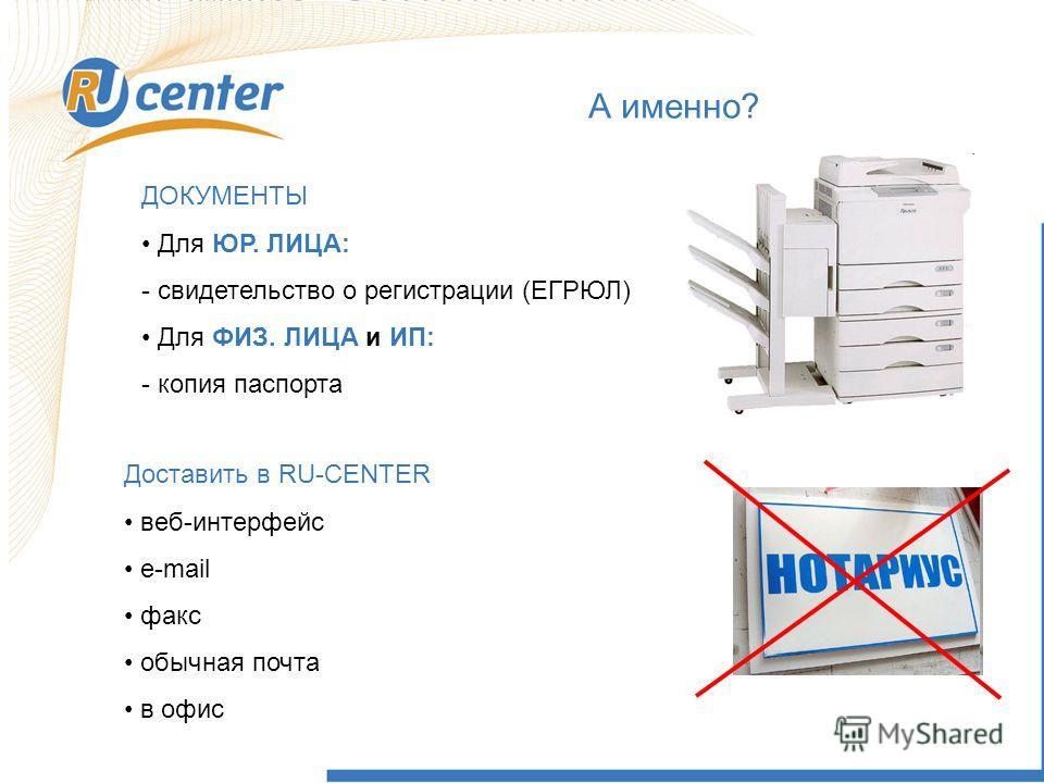 А именно? ДОКУМЕНТЫ Для ЮР. ЛИЦА: - свидетельство о регистрации (ЕГРЮЛ) Для ФИЗ. ЛИЦА и ИП: - копия паспорта Доставить в RU-CENTER веб-интерфейс e-mail факс обычная почта в офис