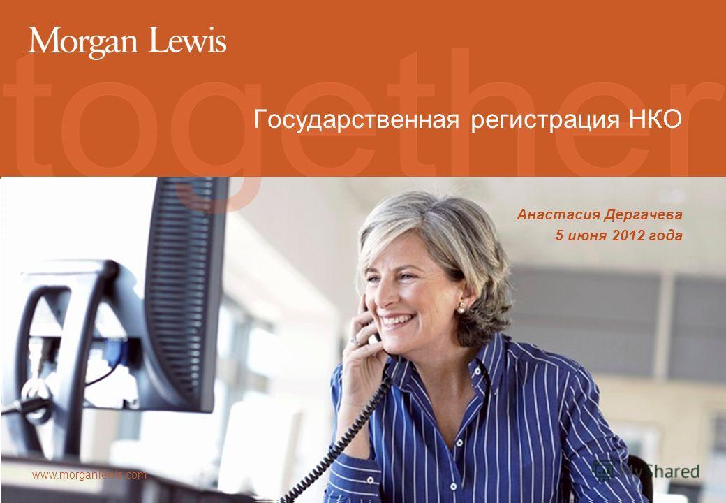 www.morganlewis.com Государственная регистрация НКО Анастасия Дергачева 5 июня 2012 года