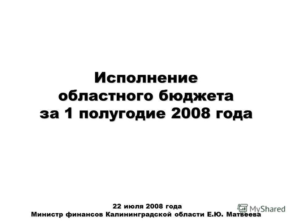 Исполнение областного бюджета за 1 полугодие 2008 года 22 июля 2008 года Министр финансов Калининградской области Е.Ю. Матвеева 22 июля 2008 года Министр финансов Калининградской области Е.Ю. Матвеева