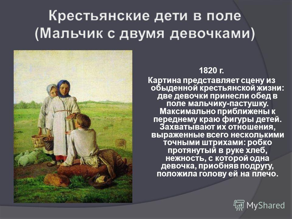 1820 г. Картина представляет сцену из обыденной крестьянской жизни: две девочки принесли обед в поле мальчику-пастушку. Максимально приближены к переднему краю фигуры детей. Захватывают их отношения, выраженные всего несколькими точными штрихами: роб