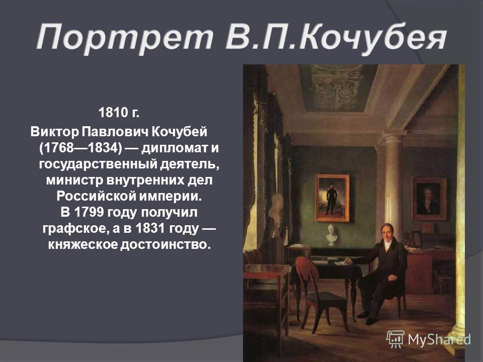 1810 г. Виктор Павлович Кочубей (17681834) дипломат и государственный деятель, министр внутренних дел Российской империи. В 1799 году получил графское, а в 1831 году княжеское достоинство.