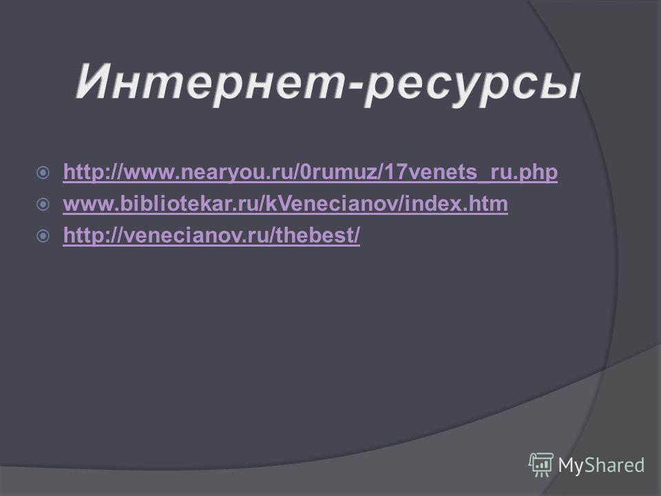 http://www.nearyou.ru/0rumuz/17venets_ru.php www.bibliotekar.ru/kVenecianov/index.htm http://venecianov.ru/thebest/