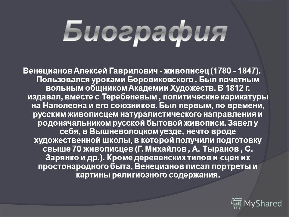 Венецианов Алексей Гаврилович - живописец (1780 - 1847). Пользовался уроками Боровиковского. Был почетным вольным общником Академии Художеств. В 1812 г. издавал, вместе с Теребеневым, политические карикатуры на Наполеона и его союзников. Был первым,