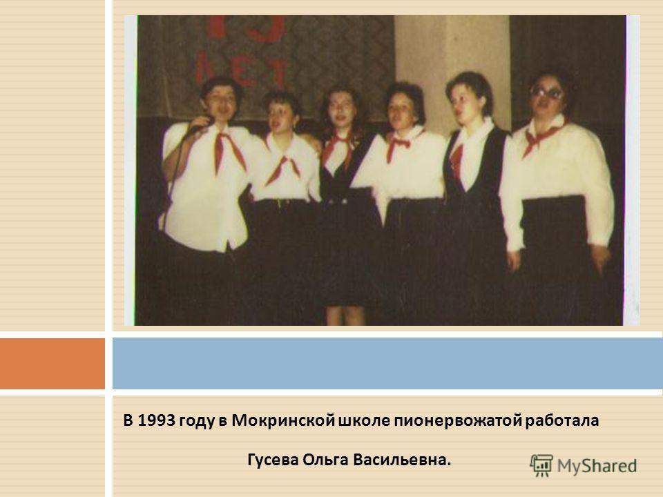 В 1993 году в Мокринской школе пионервожатой работала Гусева Ольга Васильевна.