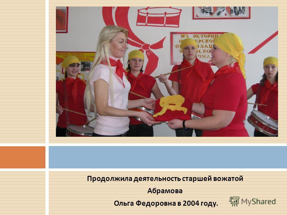 Продолжила деятельность старшей вожатой Абрамова Ольга Федоровна в 2004 году.