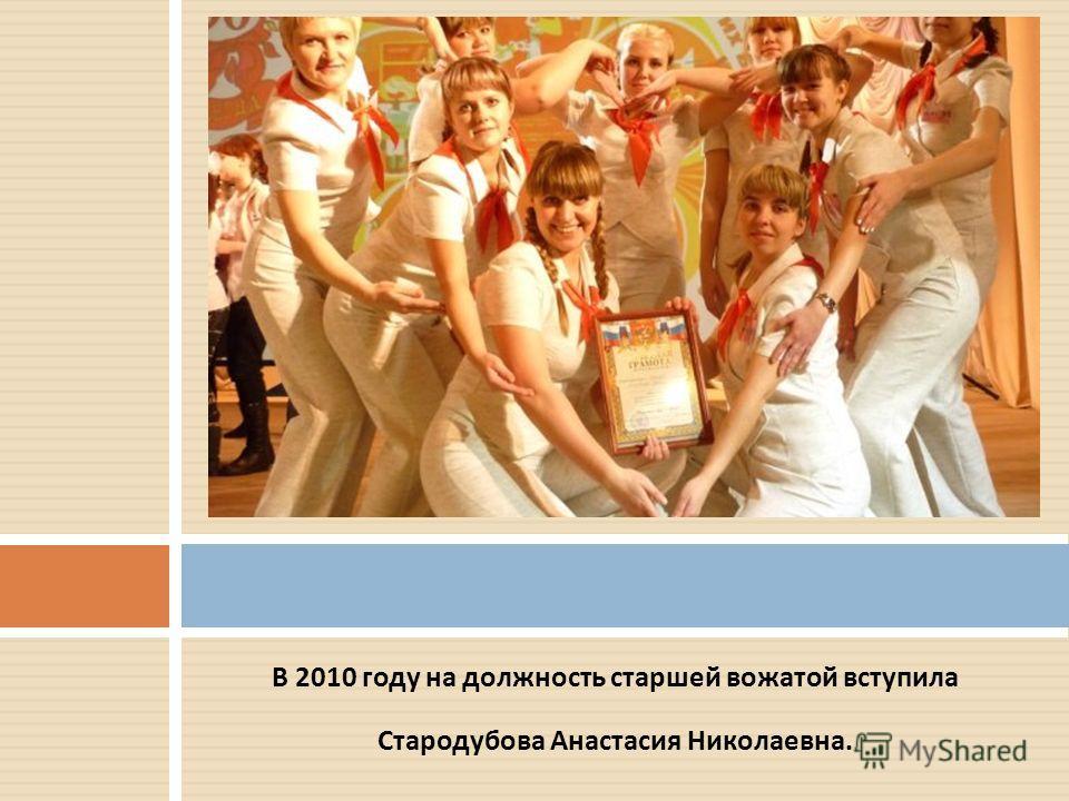 В 2010 году на должность старшей вожатой вступила Стародубова Анастасия Николаевна.