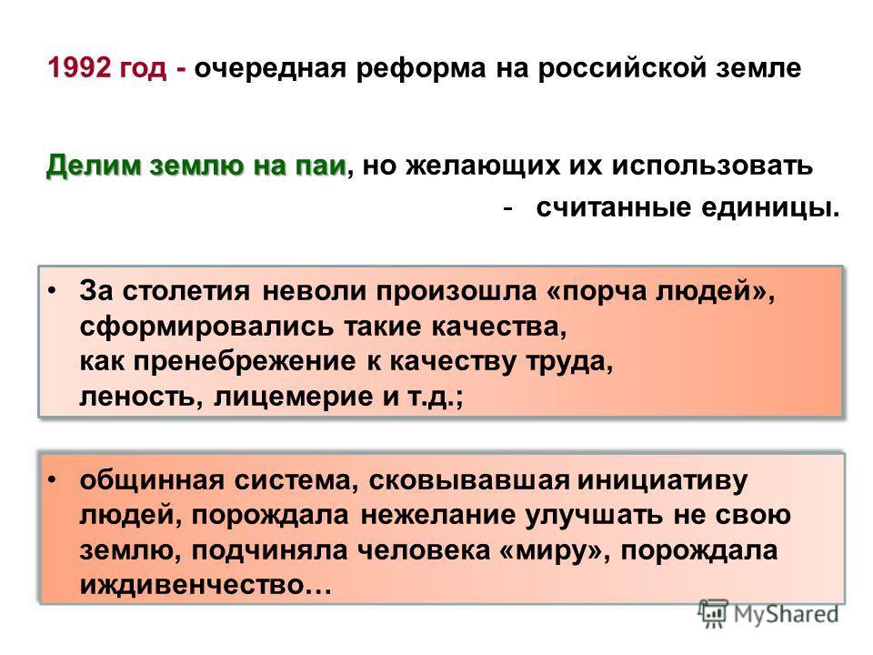 1992 год - очередная реформа на российской земле Делим землю на паи Делим землю на паи, но желающих их использовать -считанные единицы. За столетия неволи произошла «порча людей», сформировались такие качества, как пренебрежение к качеству труда, лен