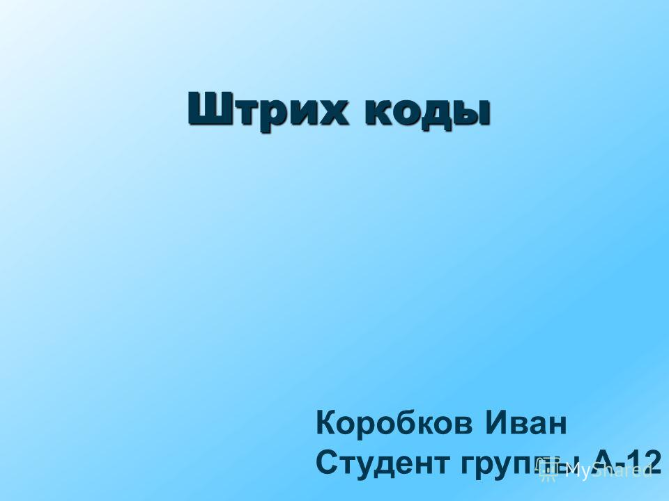 Штрих коды Коробков Иван Студент группы А-12