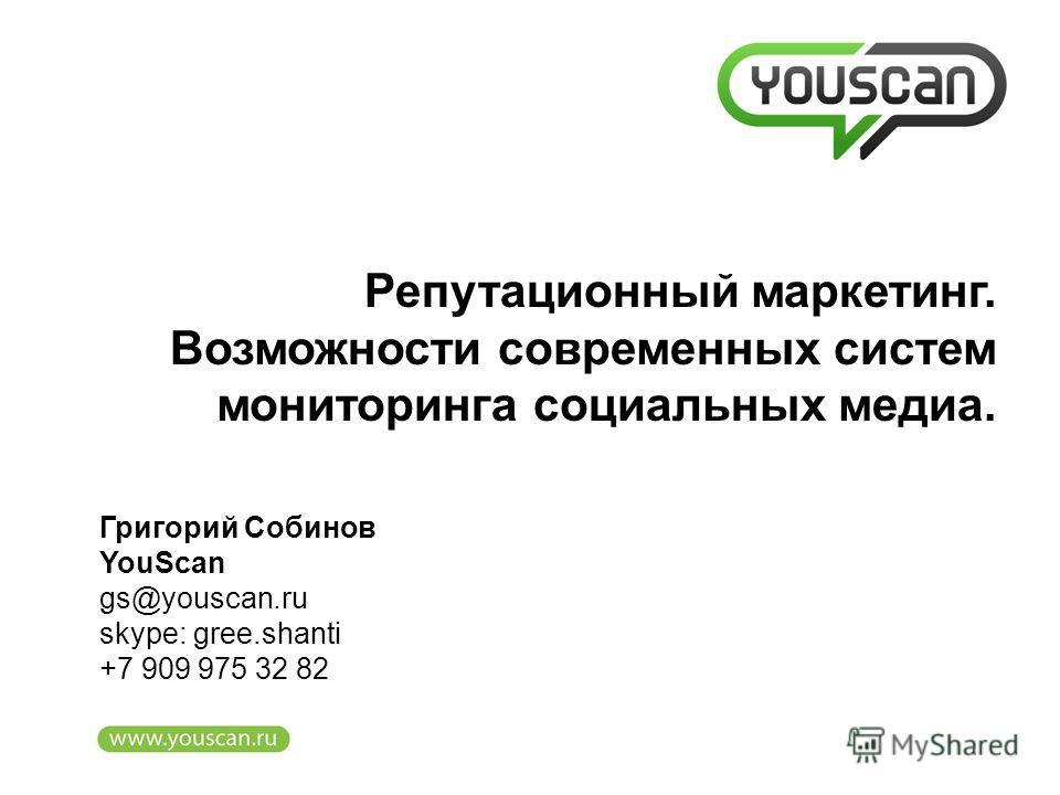Григорий Собинов YouScan gs@youscan.ru skype: gree.shanti +7 909 975 32 82 Репутационный маркетинг. Возможности современных систем мониторинга социальных медиа.