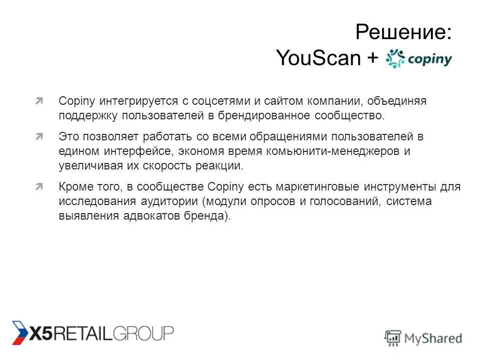 Решение: YouScan + Copiny Copiny интегрируется с соцсетями и сайтом компании, объединяя поддержку пользователей в брендированное сообщество. Это позволяет работать со всеми обращениями пользователей в едином интерфейсе, экономя время комьюнити-менедж