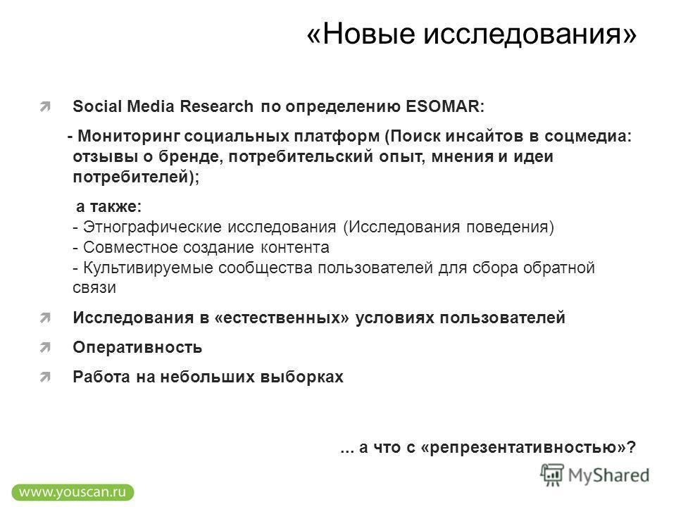 «Новые исследования» Social Media Research по определению ESOMAR: - Мониторинг социальных платформ (Поиск инсайтов в соцмедиа: отзывы о бренде, потребительский опыт, мнения и идеи потребителей); а также: - Этнографические исследования (Исследования п