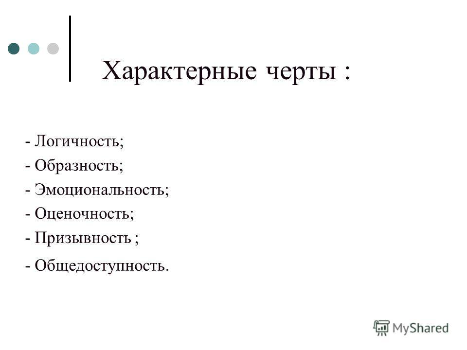 Характерные черты : - Логичность; - Образность; - Эмоциональность; - Оценочность; - Призывность ; - Общедоступность.