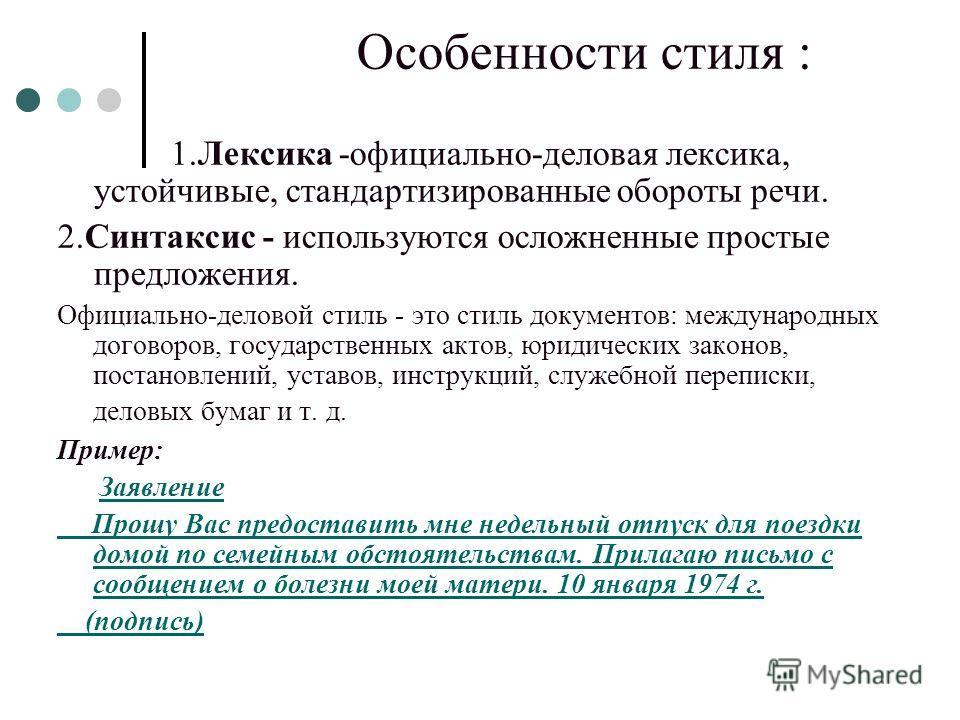Особенности стиля : 1.Лексика -официально-деловая лексика, устойчивые, стандартизированные обороты речи. 2.Синтаксис - используются осложненные простые предложения. Официально-деловой стиль - это стиль документов: международных договоров, государстве