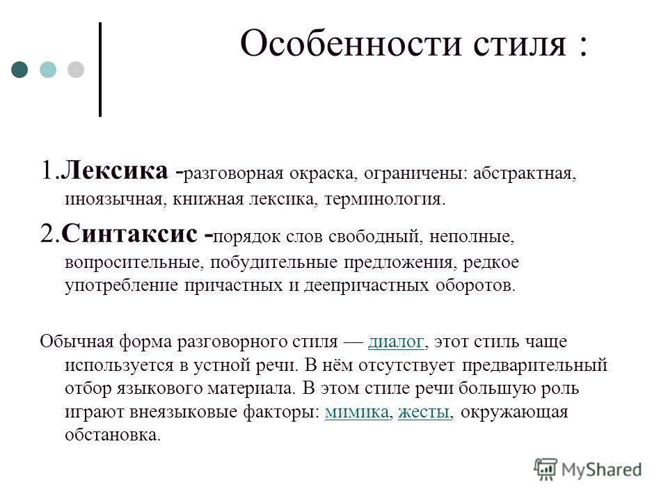 Особенности стиля : 1.Лексика - разговорная окраска, ограничены: абстрактная, иноязычная, книжная лексика, терминология. 2.Синтаксис - порядок слов свободный, неполные, вопросительные, побудительные предложения, редкое употребление причастных и деепр