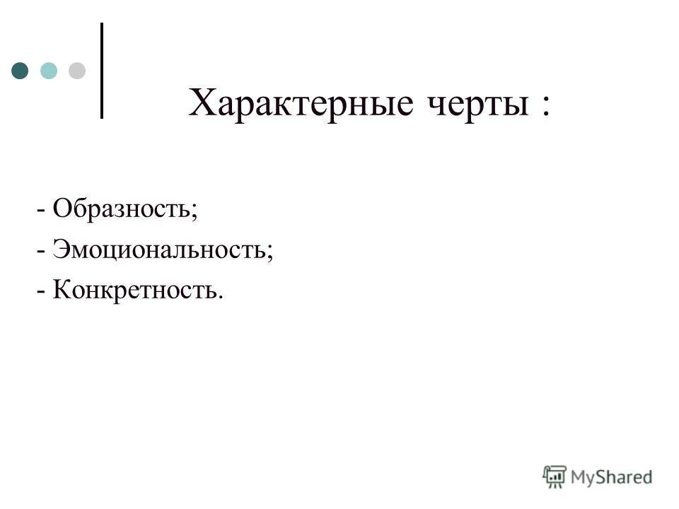 Характерные черты : - Образность; - Эмоциональность; - Конкретность.