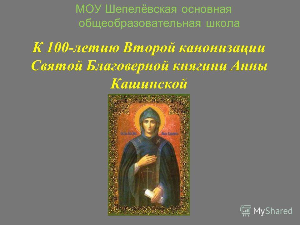 К 100-летию Второй канонизации Святой Благоверной княгини Анны Кашинской МОУ Шепелёвская основная общеобразовательная школа
