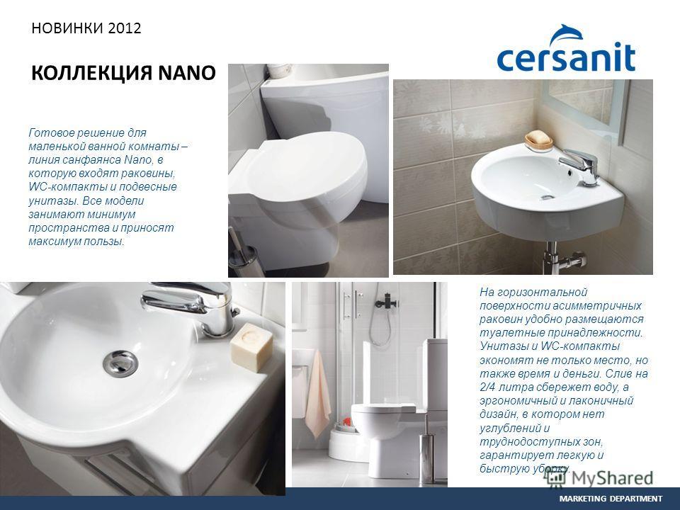 MARKETING DEPARTMENT НОВИНКИ 2012 КОЛЛЕКЦИЯ NANO Готовое решение для маленькой ванной комнаты – линия санфаянса Nano, в которую входят раковины, WC-компакты и подвесные унитазы. Все модели занимают минимум пространства и приносят максимум пользы. На