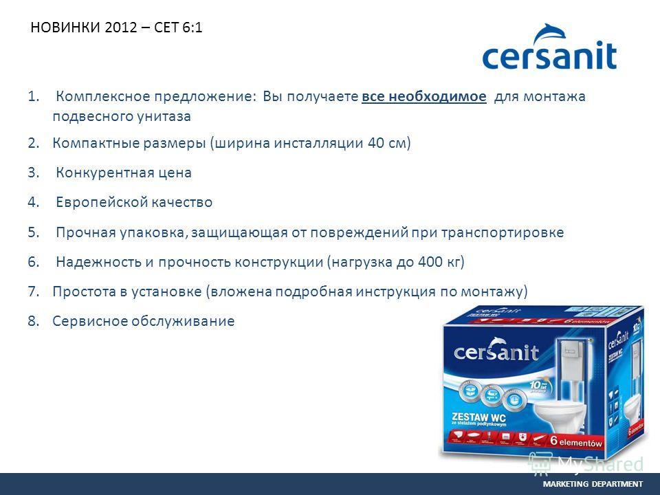 MARKETING DEPARTMENT НОВИНКИ 2012 – СЕТ 6:1 1. Комплексное предложение: Вы получаете все необходимое для монтажа подвесного унитаза 2.Компактные размеры (ширина инсталляции 40 см) 3. Конкурентная цена 4. Европейской качество 5. Прочная упаковка, защи