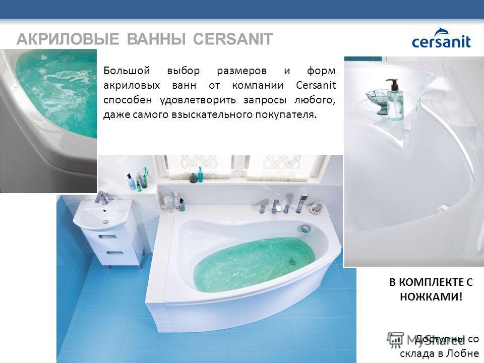 АКРИЛОВЫЕ ВАННЫ CERSANIT Большой выбор размеров и форм акриловых ванн от компании Cersanit способен удовлетворить запросы любого, даже самого взыскательного покупателя. Доступны со склада в Лобне В КОМПЛЕКТЕ С НОЖКАМИ!