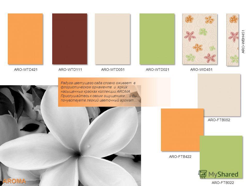 Радуга цветущего сада словно оживает в флористическом орнаменте и ярких насыщенных красках коллекции AROMA. Прислушайтесь к своим ощущениям… и Вы почувствуете легкий цветочный аромат… ARO-WBH451 ARO-WID451ARO-WTD051ARO-WTD111ARO-WTD421ARO-WTD021 ARO-