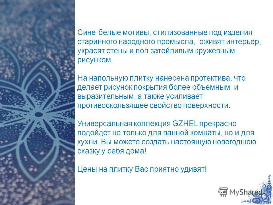 Сине-белые мотивы, стилизованные под изделия старинного народного промысла, оживят интерьер, украсят стены и пол затейливым кружевным рисунком. На напольную плитку нанесена протектива, что делает рисунок покрытия более объемным и выразительным, а так