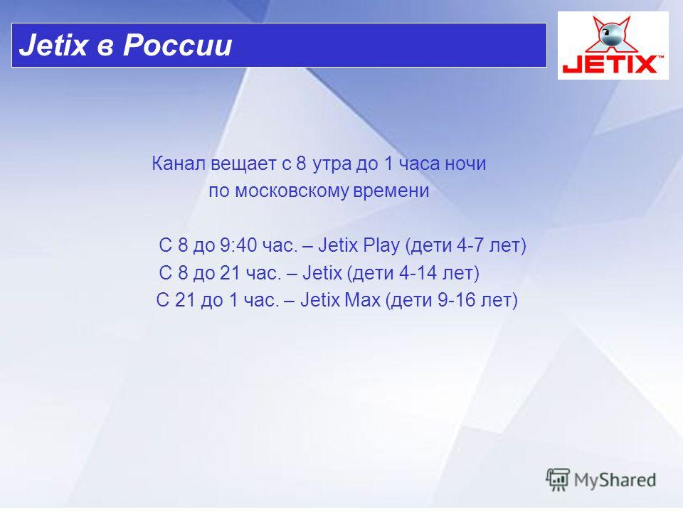 Канал вещает с 8 утра до 1 часа ночи по московскому времени С 8 до 9:40 час. – Jetix Play (дети 4-7 лет) С 8 до 21 час. – Jetix (дети 4-14 лет) С 21 до 1 час. – Jetix Max (дети 9-16 лет) Jetix в России