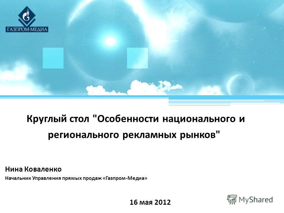 Круглый стол Особенности национального и регионального рекламных рынков 16 мая 2012 Нина Коваленко Начальник Управления прямых продаж «Газпром-Медиа»
