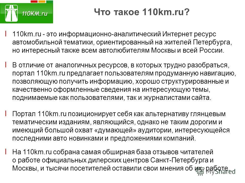 Что такое 110km.ru? ׀ 110km.ru - это информационно-аналитический Интернет ресурс автомобильной тематики, ориентированный на жителей Петербурга, но интересный также всем автолюбителям Москвы и всей России. ׀ В отличие от аналогичных ресурсов, в которы