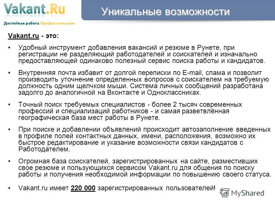Уникальные возможности Vakant.ru - это: Удобный инструмент добавления вакансий и резюме в Рунете, при регистрации не разделяющий работодателей и соискателей и изначально предоставляющей одинаково полезный сервис поиска работы и кандидатов. Внутренняя