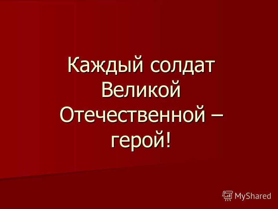 Каждый солдат Великой Отечественной – герой!
