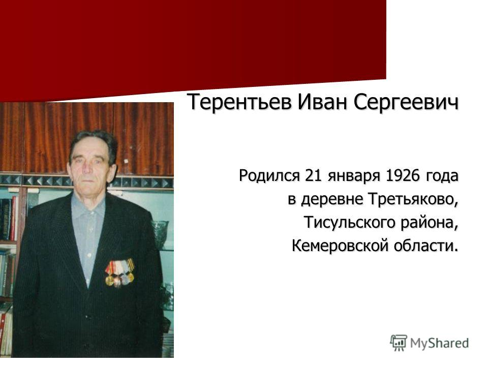 Терентьев Иван Сергеевич Терентьев Иван Сергеевич Родился 21 января 1926 года в деревне Третьяково, Тисульского района, Кемеровской области.