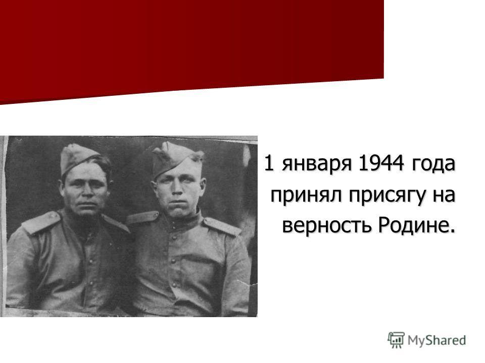 1 января 1944 года принял присягу на верность Родине.