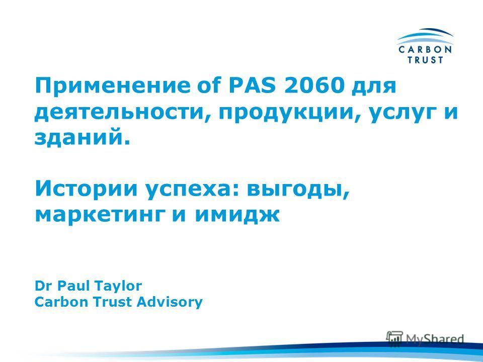 Применение of PAS 2060 для деятельности, продукции, услуг и зданий. Истории успеха: выгоды, маркетинг и имидж Dr Paul Taylor Carbon Trust Advisory