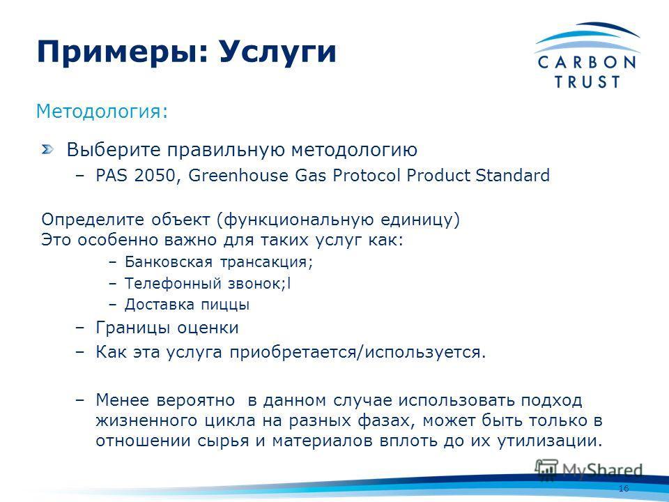 Примеры: Услуги 16 Методология: Выберите правильную методологию –PAS 2050, Greenhouse Gas Protocol Product Standard Определите объект (функциональную единицу) Это особенно важно для таких услуг как: –Банковская трансакция; –Телефонный звонок;l –Доста