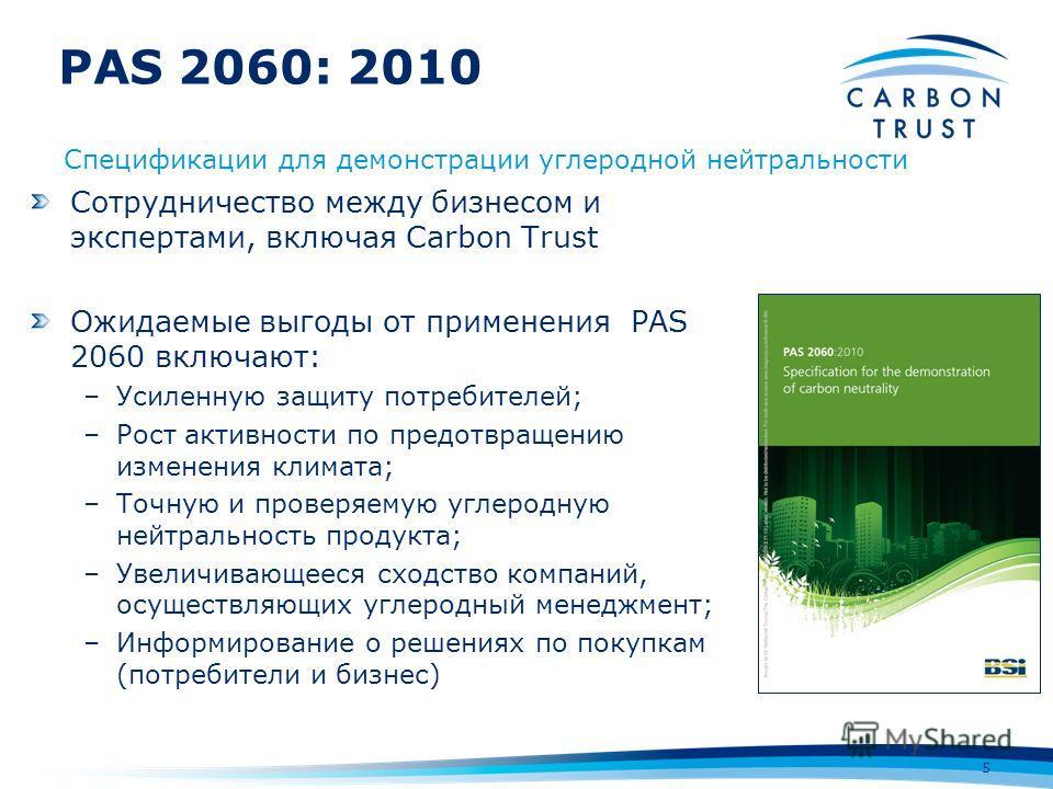 PAS 2060: 2010 5 Сотрудничество между бизнесом и экспертами, включая Carbon Trust Ожидаемые выгоды от применения PAS 2060 включают: –Усиленную защиту потребителей; –Рост активности по предотвращению изменения климата; –Точную и проверяемую углеродную