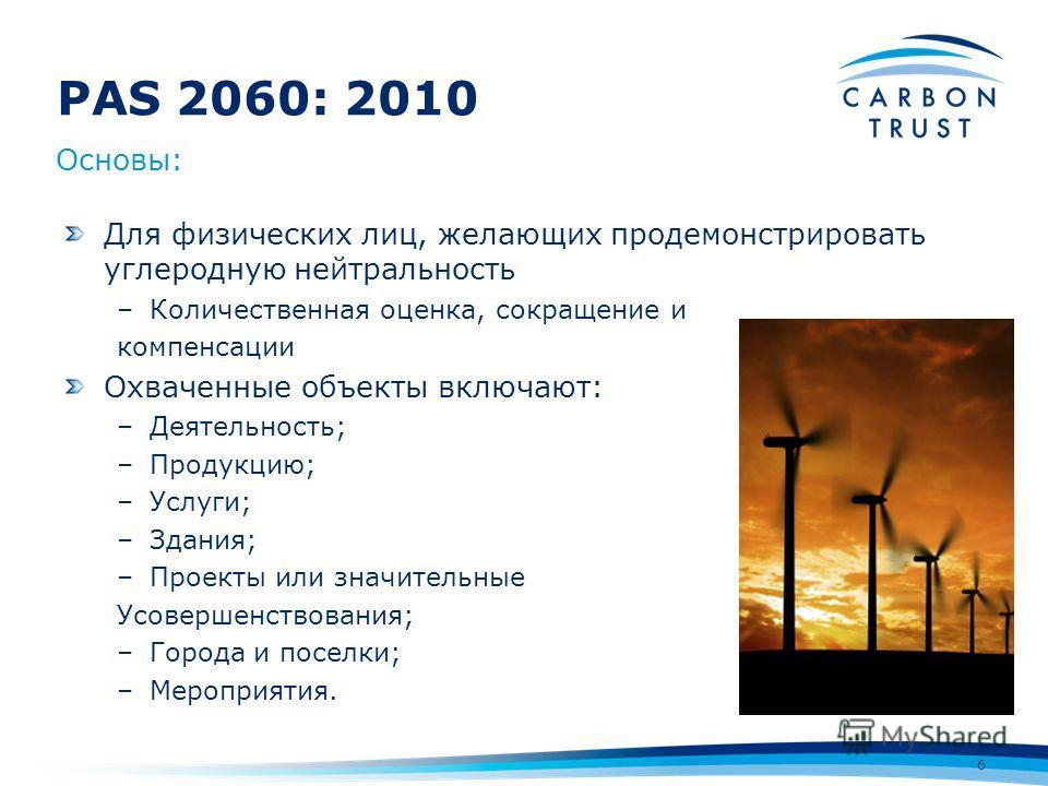 PAS 2060: 2010 6 Для физических лиц, желающих продемонстрировать углеродную нейтральность –Количественная оценка, сокращение и компенсации Охваченные объекты включают: –Деятельность; –Продукцию; –Услуги; –Здания; –Проекты или значительные Усовершенст