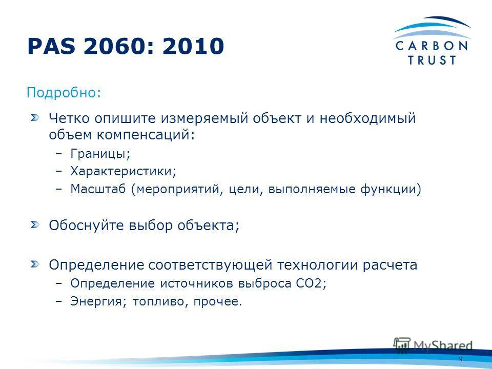 PAS 2060: 2010 9 Четко опишите измеряемый объект и необходимый объем компенсаций: –Границы; –Характеристики; –Масштаб (мероприятий, цели, выполняемые функции) Обоснуйте выбор объекта; Определение соответствующей технологии расчета –Определение источн