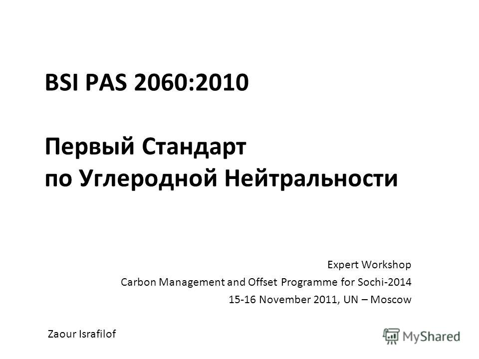 BSI PAS 2060:2010 Первый Стандарт по Углеродной Нейтральности Expert Workshop Carbon Management and Offset Programme for Sochi-2014 15-16 November 2011, UN – Moscow Zaour Israfilof