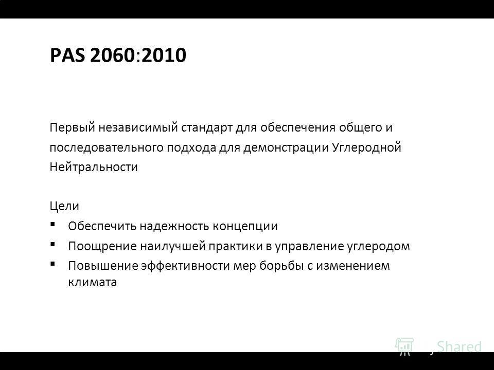 PAS 2060:2010 Первый независимый стандарт для обеспечения общего и последовательного подхода для демонстрации Углеродной Нейтральности Цели Обеспечить надежность концепции Поощрение наилучшей практики в управление углеродом Повышение эффективности ме