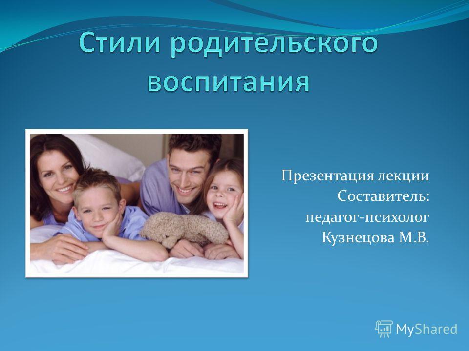 Презентация лекции Составитель: педагог-психолог Кузнецова М.В.