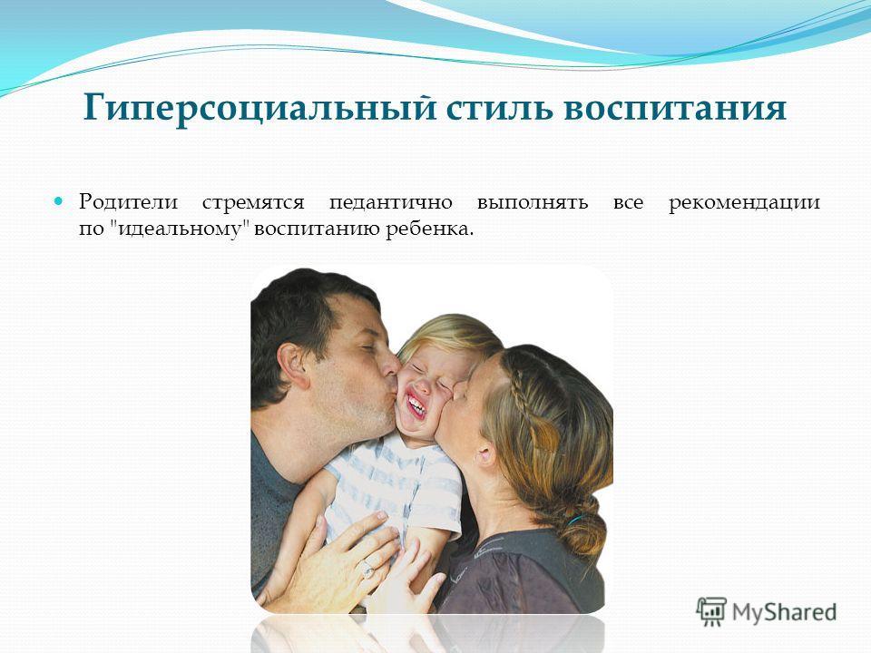 Гиперсоциальный стиль воспитания Родители стремятся педантично выполнять все рекомендации по идеальному воспитанию ребенка.