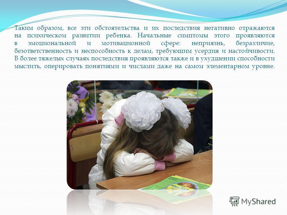 Таким образом, все эти обстоятельства и их последствия негативно отражаются на психическом развитии ребенка. Начальные симптомы этого проявляются в эмоциональной и мотивационной сфере: неприязнь, безразличие, безответственность и неспособность к дела