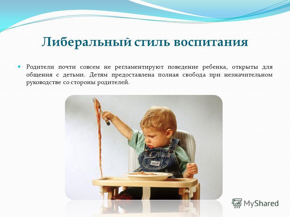 Либеральный стиль воспитания Родители почти совсем не регламентируют поведение ребенка, открыты для общения с детьми. Детям предоставлена полная свобода при незначительном руководстве со стороны родителей.