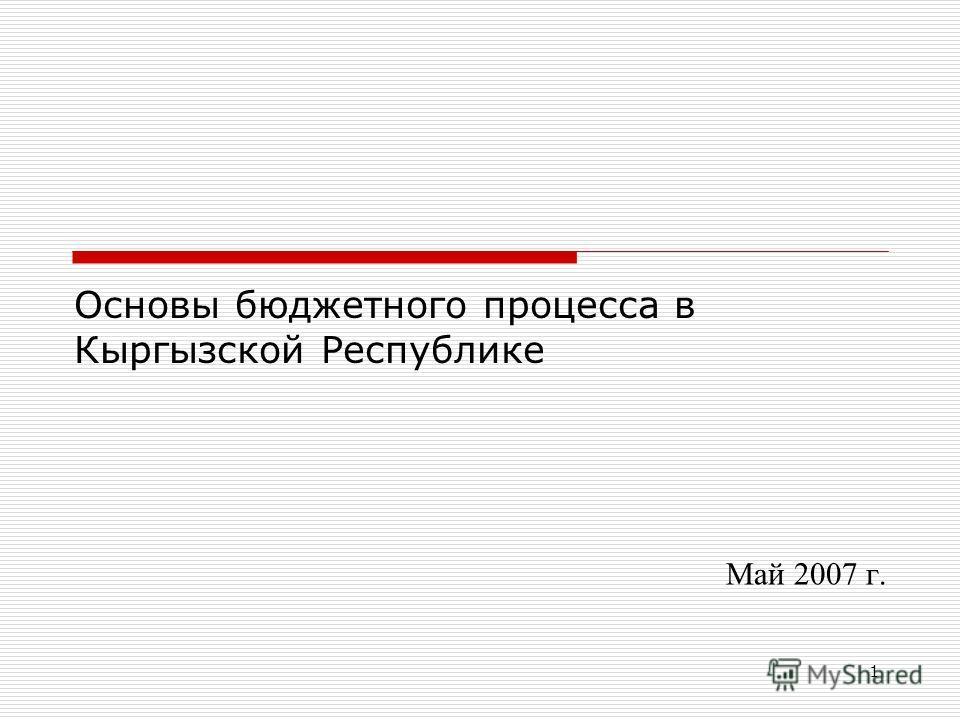 1 Основы бюджетного процесса в Кыргызской Республике Май 2007 г.