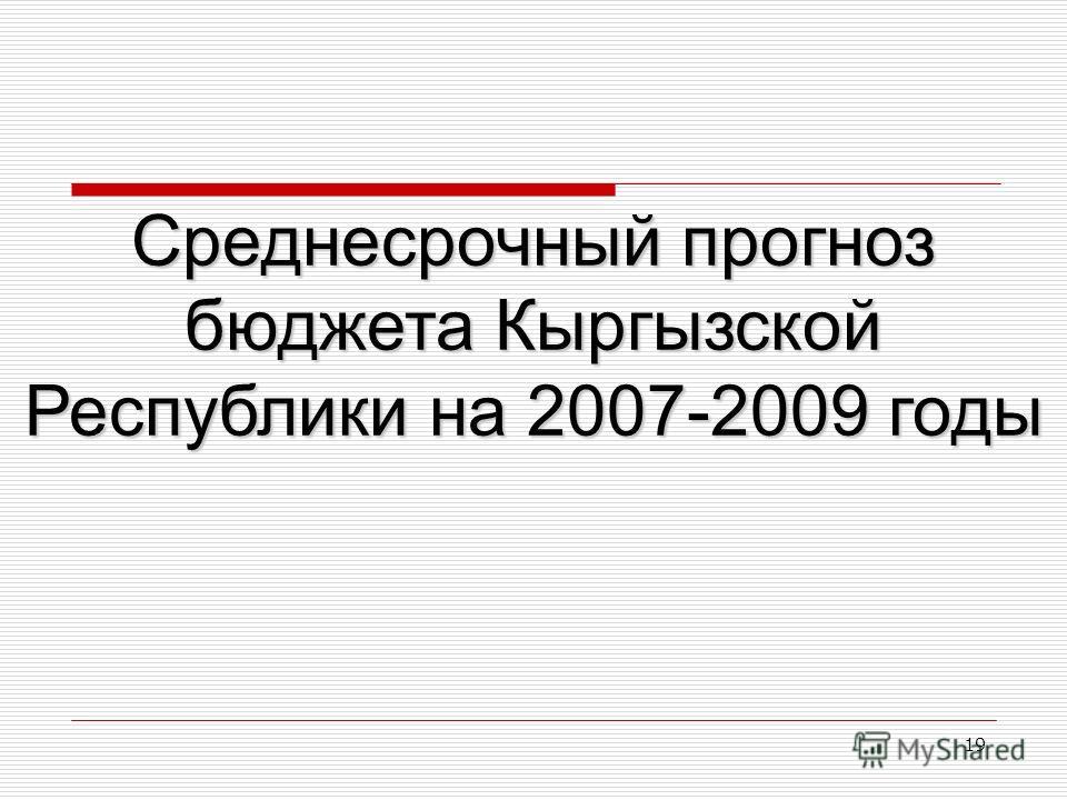 19 Среднесрочный прогноз бюджета Кыргызской Республики на 2007-2009 годы