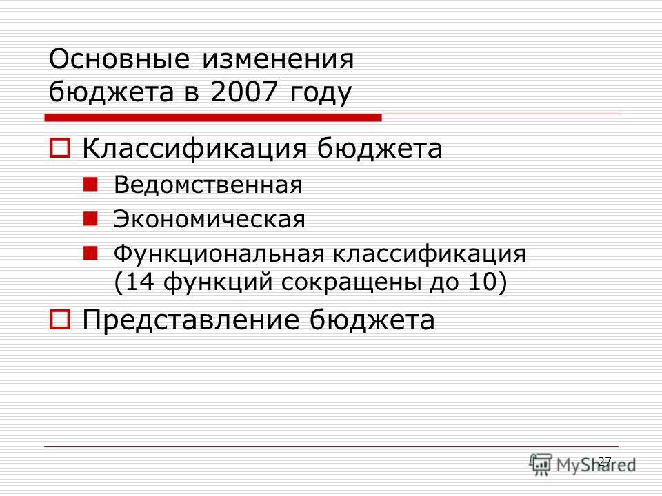 27 Основные изменения бюджета в 2007 году Классификация бюджета Ведомственная Экономическая Функциональная классификация (14 функций сокращены до 10) Представление бюджета