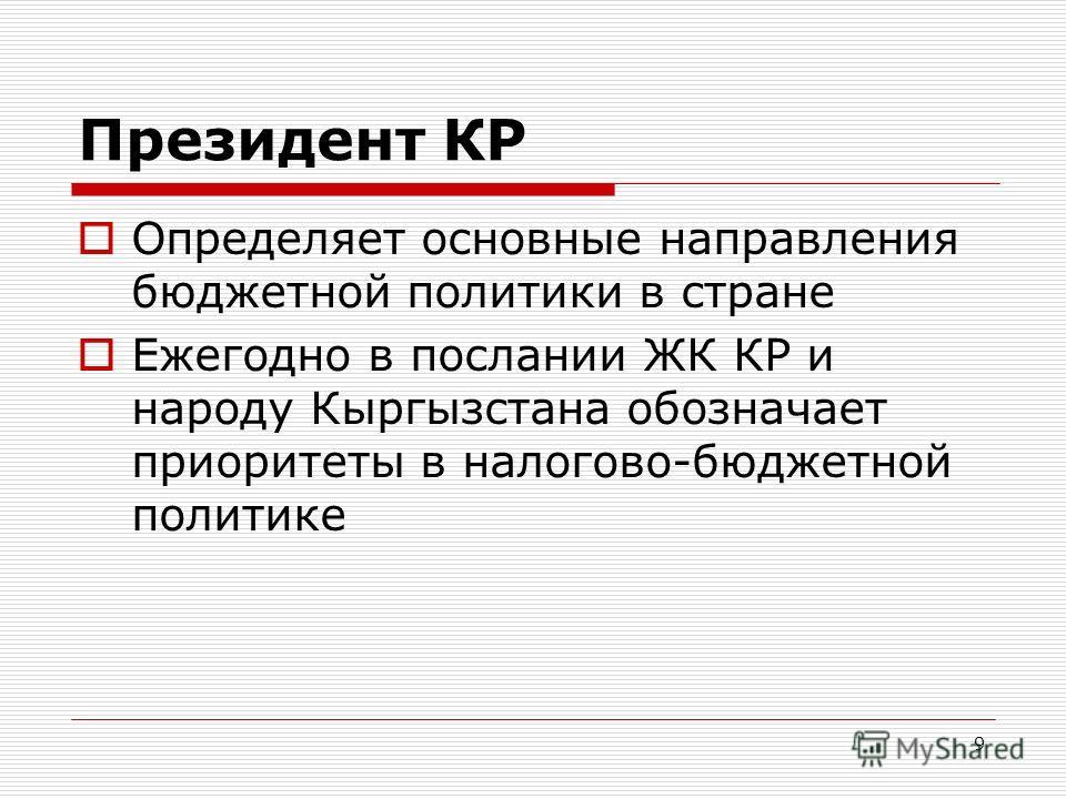 9 Президент КР Определяет основные направления бюджетной политики в стране Ежегодно в послании ЖК КР и народу Кыргызстана обозначает приоритеты в налогово-бюджетной политике