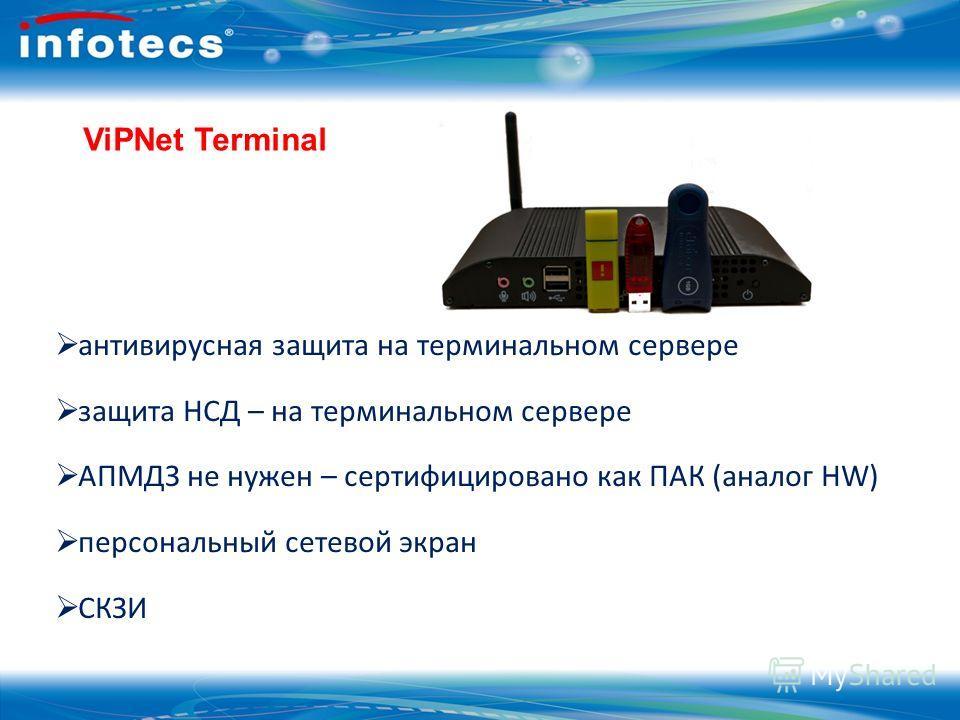 ViPNet Terminal антивирусная защита на терминальном сервере защита НСД – на терминальном сервере АПМДЗ не нужен – сертифицировано как ПАК (аналог HW) персональный сетевой экран СКЗИ