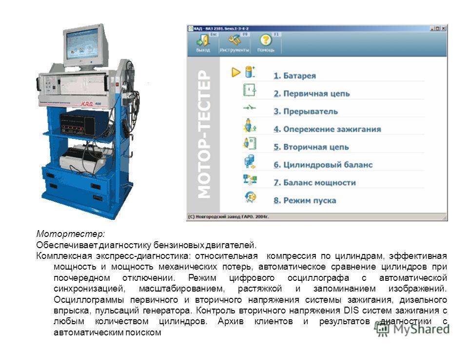 Мотортестер: Обеспечивает диагностику бензиновых двигателей. Комплексная экспресс-диагностика: относительная компрессия по цилиндрам, эффективная мощность и мощность механических потерь, автоматическое сравнение цилиндров при поочередном отключении.