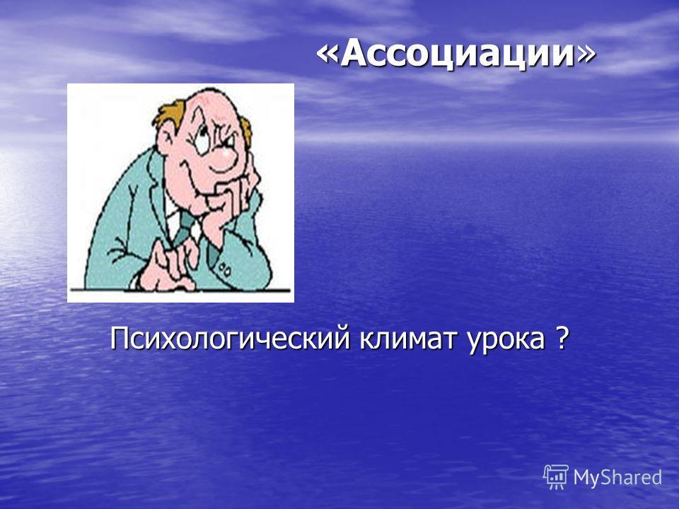 «Ассоциации» «Ассоциации» Психологический климат урока ?
